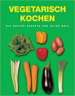 vegetarisch kochen die besten rezepte aus aller welt leckere und schnelle vegetarische rezepte. Black Bedroom Furniture Sets. Home Design Ideas